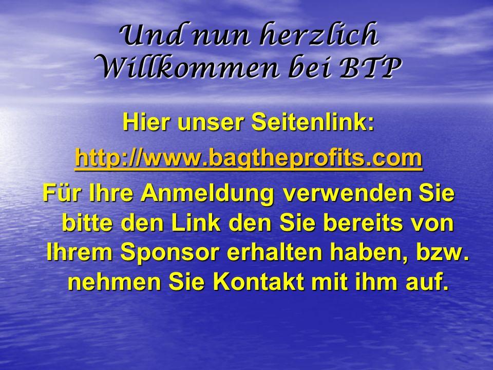 Und nun herzlich Willkommen bei BTP Hier unser Seitenlink: http://www.bagtheprofits.com Für Ihre Anmeldung verwenden Sie bitte den Link den Sie bereit