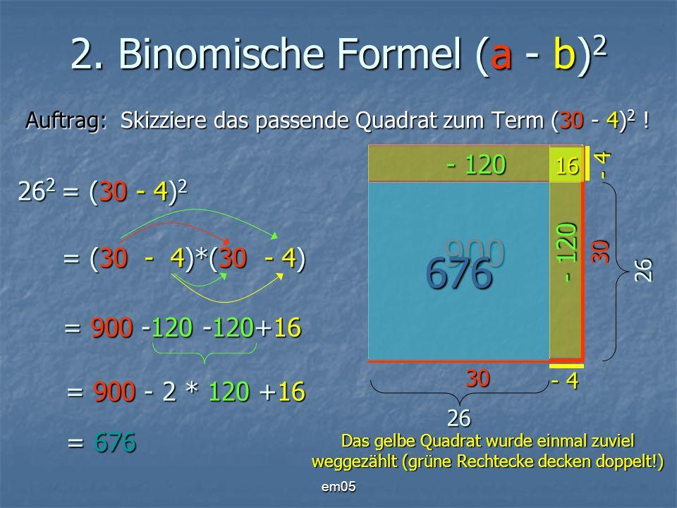em05 2. Binomische Formel (a - b) 2 Auftrag: Skizziere das passende Quadrat zum Term (30 - 4) 2 ! 26 2 = (30 - 4) 2 = (30 - 4)*(30 - 4) = 900 -120 -12