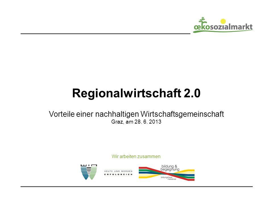 Regionalwirtschaft 2.0 Vorteile einer nachhaltigen Wirtschaftsgemeinschaft Graz, am 28. 6. 2013 Wir arbeiten zusammen