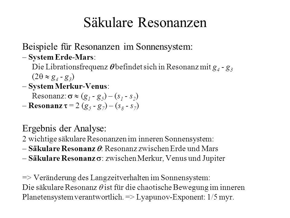 Säkulare Resonanzen Beispiele für Resonanzen im Sonnensystem: – System Erde-Mars: Die Librationsfrequenz befindet sich in Resonanz mit g 4 - g 3 (2 g 4 - g 3 ) – System Merkur-Venus: Resonanz: (g 1 - g 5 ) – (s 1 - s 2 ) – Resonanz = 2 (g 5 - g 7 ) – (s 8 - s 7 ) Ergebnis der Analyse: 2 wichtige säkulare Resonanzen im inneren Sonnensystem: – Säkulare Resonanz : Resonanz zwischen Erde und Mars – Säkulare Resonanz : zwischen Merkur, Venus und Jupiter => Veränderung des Langzeitverhalten im Sonnensystem: Die säkulare Resonanz ist für die chaotische Bewegung im inneren Planetensystem verantwortlich.