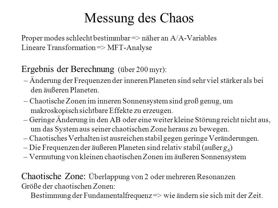 Messung des Chaos Proper modes schlecht bestimmbar => näher an A/A-Variables Lineare Transformation => MFT-Analyse Ergebnis der Berechnung (über 200 myr): – Änderung der Frequenzen der inneren Planeten sind sehr viel stärker als bei den äußeren Planeten.