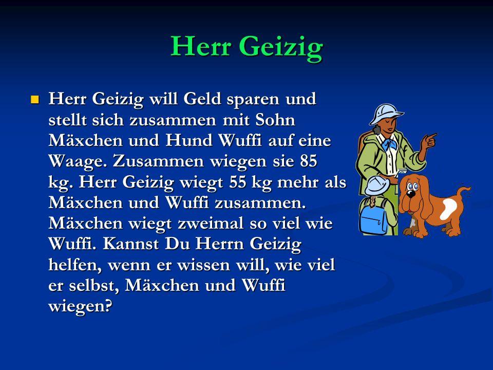 Herr Geizig Herr Geizig will Geld sparen und stellt sich zusammen mit Sohn Mäxchen und Hund Wuffi auf eine Waage. Zusammen wiegen sie 85 kg. Herr Geiz