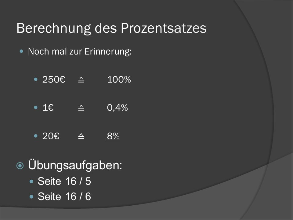 Berechnung des Prozentsatzes Übungsaufgaben: Seite 16 / 5 Seite 16 / 6 Noch mal zur Erinnerung: 250 100% 1 0,4% 20 8%
