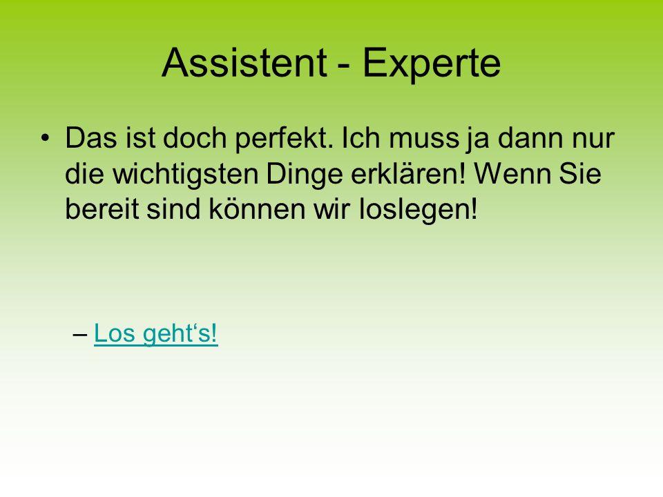 Assistent - Experte Das ist doch perfekt.Ich muss ja dann nur die wichtigsten Dinge erklären.