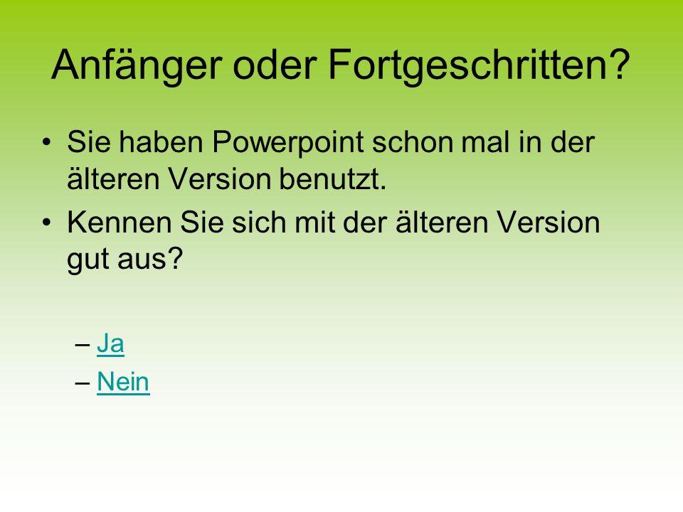 Anfänger oder Fortgeschritten.Sie haben Powerpoint schon mal in der älteren Version benutzt.