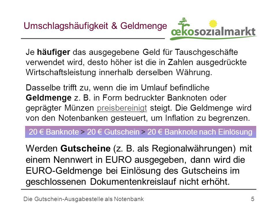 Die Gutschein-Ausgabestelle als Notenbank5 Umschlagshäufigkeit & Geldmenge Je häufiger das ausgegebene Geld für Tauschgeschäfte verwendet wird, desto höher ist die in Zahlen ausgedrückte Wirtschaftsleistung innerhalb derselben Währung.