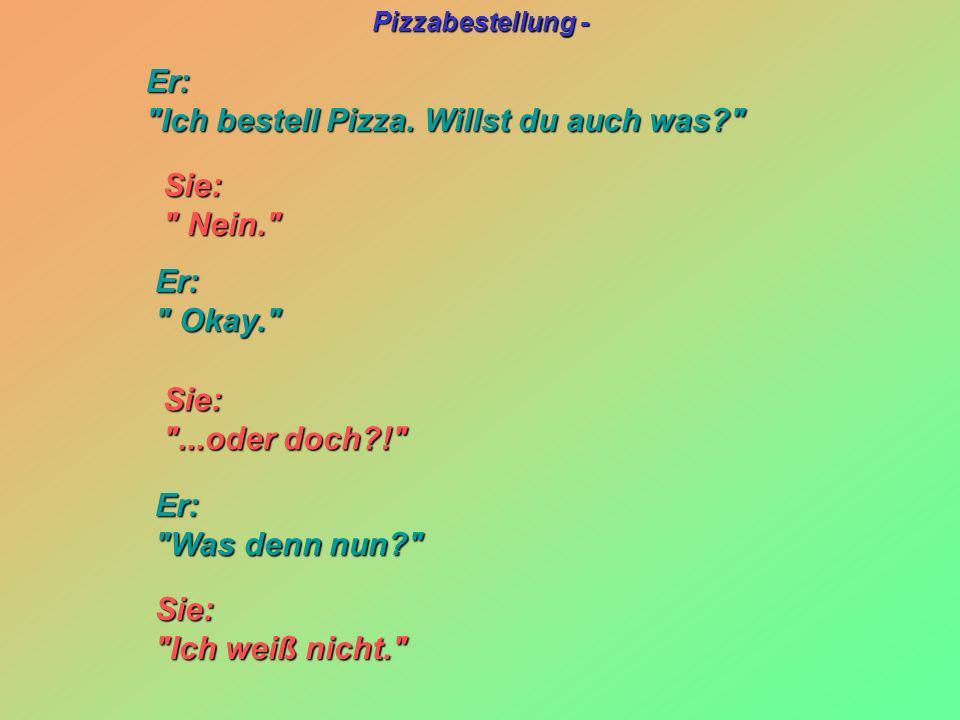 Pizzabestellung - Sie: Sie: Nein. Nein. Sie: Sie: ...oder doch?! ...oder doch?! Er: Ich bestell Pizza.