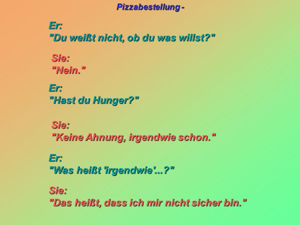 Pizzabestellung - Sie: Sie: Nein. Nein. Sie: Sie: Keine Ahnung, irgendwie schon. Keine Ahnung, irgendwie schon. Er: Er: Du weißt nicht, ob du was willst? Du weißt nicht, ob du was willst? Er: Er: Hast du Hunger? Hast du Hunger? Er: Er: Was heißt irgendwie ...? Was heißt irgendwie ...? Sie: Sie: Das heißt, dass ich mir nicht sicher bin. Das heißt, dass ich mir nicht sicher bin.
