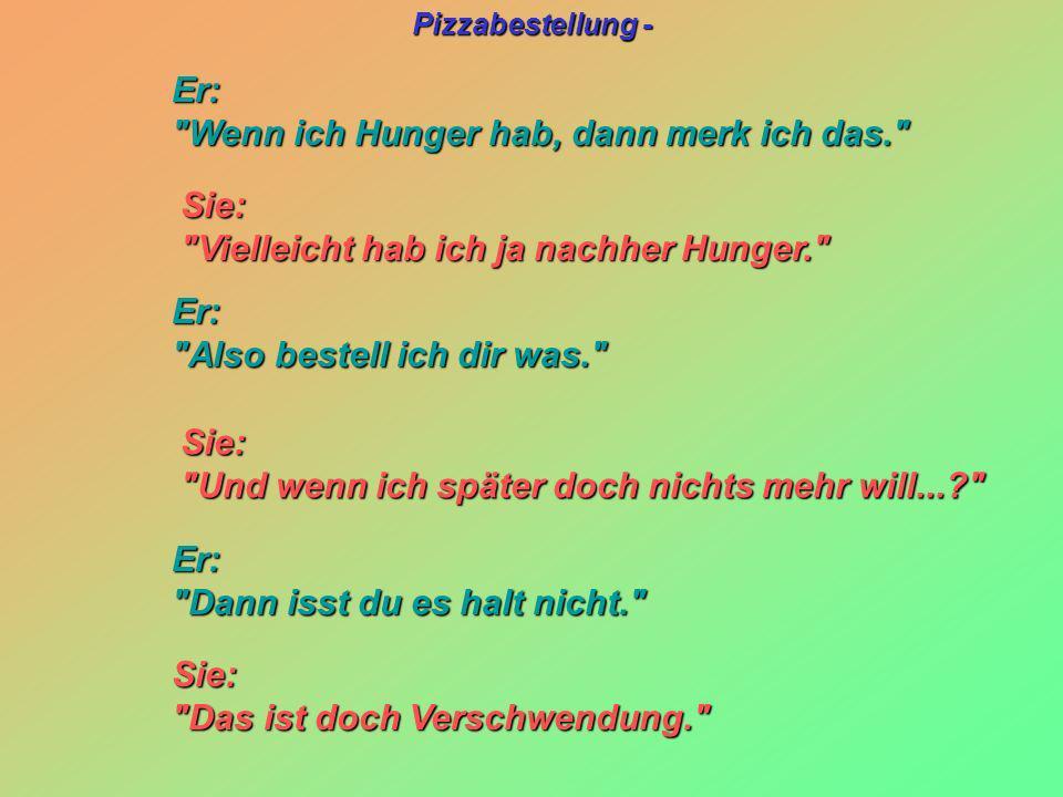 Pizzabestellung - Sie: Sie: Vielleicht hab ich ja nachher Hunger. Vielleicht hab ich ja nachher Hunger. Sie: Sie: Und wenn ich später doch nichts mehr will...? Und wenn ich später doch nichts mehr will...? Er: Er: Wenn ich Hunger hab, dann merk ich das. Wenn ich Hunger hab, dann merk ich das. Er: Er: Also bestell ich dir was. Also bestell ich dir was. Er: Er: Dann isst du es halt nicht. Dann isst du es halt nicht. Sie: Sie: Das ist doch Verschwendung. Das ist doch Verschwendung.