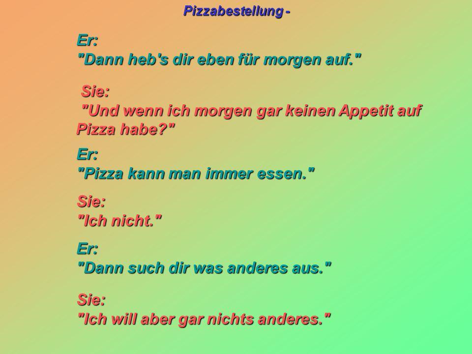 Pizzabestellung - Sie: Sie: Und wenn ich morgen gar keinen Appetit auf Pizza habe? Und wenn ich morgen gar keinen Appetit auf Pizza habe? Sie: Sie: Ich nicht. Ich nicht. Er: Er: Dann heb s dir eben für morgen auf. Dann heb s dir eben für morgen auf. Er: Er: Pizza kann man immer essen. Pizza kann man immer essen. Er: Er: Dann such dir was anderes aus. Dann such dir was anderes aus. Sie: Sie: Ich will aber gar nichts anderes. Ich will aber gar nichts anderes.