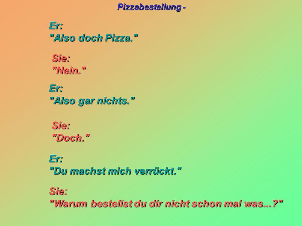 Pizzabestellung - Sie: Sie: Nein. Nein. Sie: Sie: Doch. Doch. Er: Er: Also doch Pizza. Also doch Pizza. Er: Er: Also gar nichts. Also gar nichts. Er: Er: Du machst mich verrückt. Du machst mich verrückt. Sie: Sie: Warum bestellst du dir nicht schon mal was...? Warum bestellst du dir nicht schon mal was...?