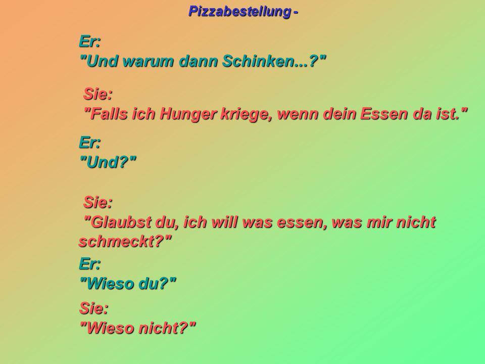 Pizzabestellung - Sie: Sie: Falls ich Hunger kriege, wenn dein Essen da ist. Falls ich Hunger kriege, wenn dein Essen da ist. Sie: Sie: Glaubst du, ich will was essen, was mir nicht schmeckt? Glaubst du, ich will was essen, was mir nicht schmeckt? Er: Er: Und warum dann Schinken...? Und warum dann Schinken...? Er: Er: Und? Und? Er: Er: Wieso du? Wieso du? Sie: Sie: Wieso nicht? Wieso nicht?