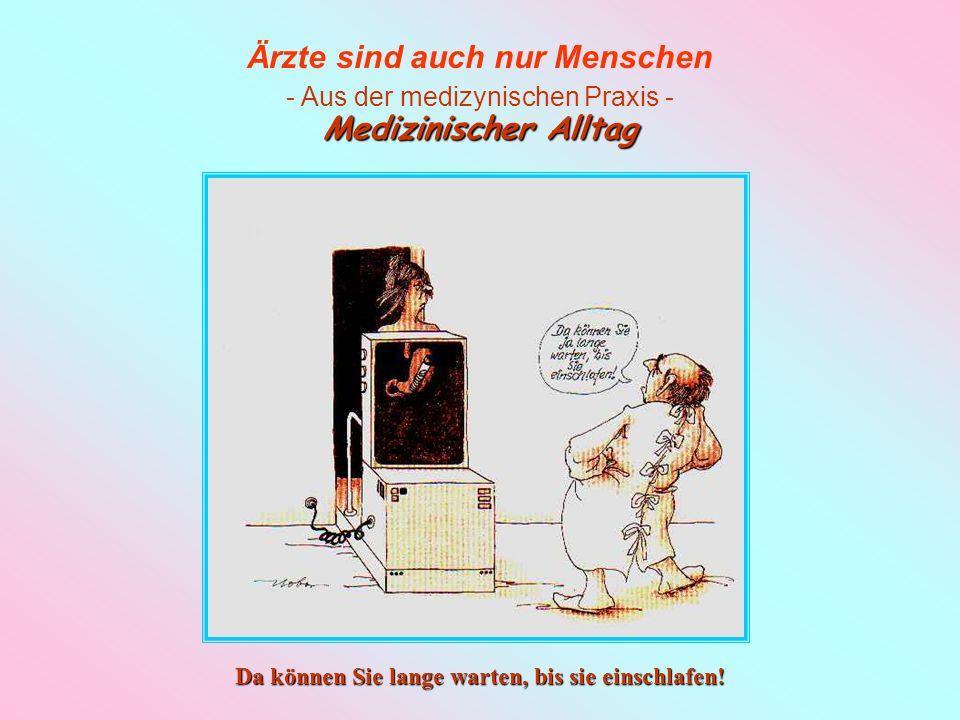Ärzte sind auch nur Menschen - Aus der medizynischen Praxis - Medizinischer Alltag Herrje - Das ist ja immer noch kein A!