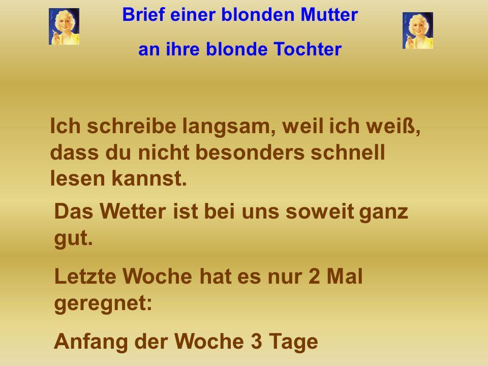 Brief einer blonden Mutter an ihre blonde Tochter Hallo meine geliebte Tochter! Wenn du diesen Brief bekommst, dann ist der wohl auch angekommen. Wenn