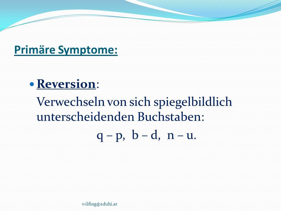 Primäre Symptome: Reversion: Verwechseln von sich spiegelbildlich unterscheidenden Buchstaben: q – p, b – d, n – u. wilfing@eduhi.at