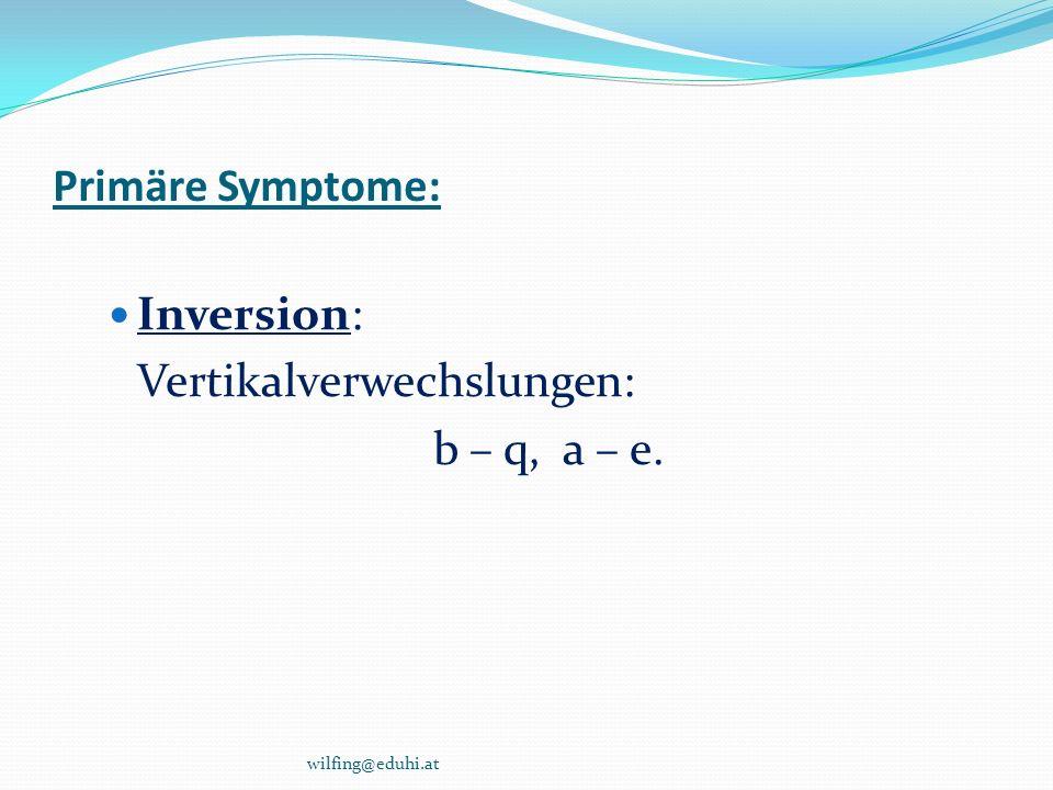 Primäre Symptome: Inversion: Vertikalverwechslungen: b – q, a – e. wilfing@eduhi.at