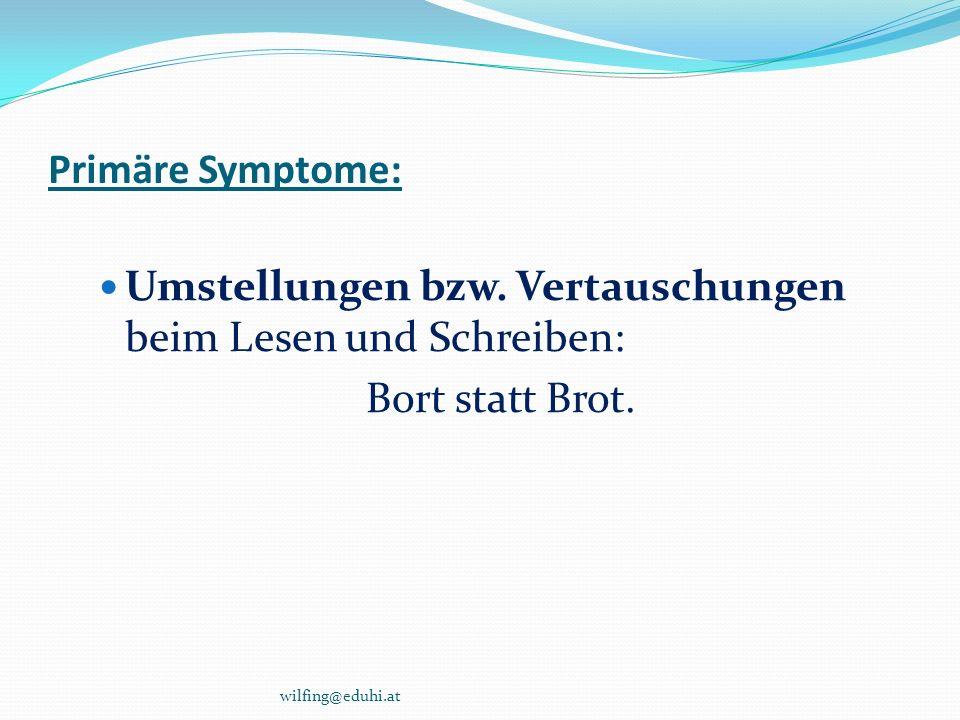 Primäre Symptome: Umstellungen bzw. Vertauschungen beim Lesen und Schreiben: Bort statt Brot. wilfing@eduhi.at
