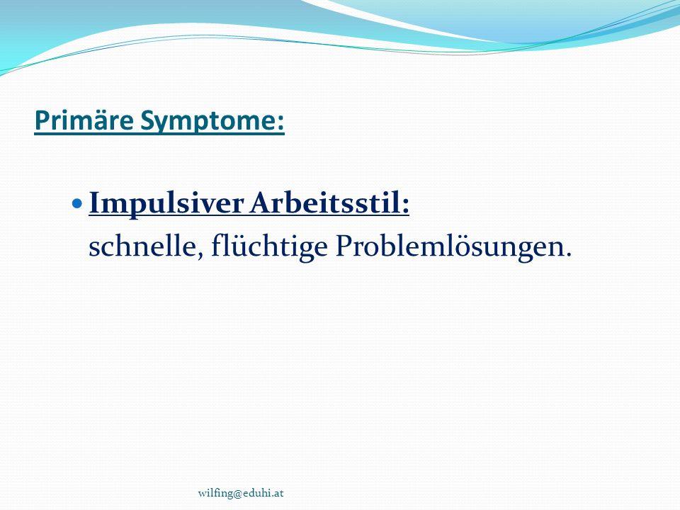 Primäre Symptome: Impulsiver Arbeitsstil: schnelle, flüchtige Problemlösungen. wilfing@eduhi.at