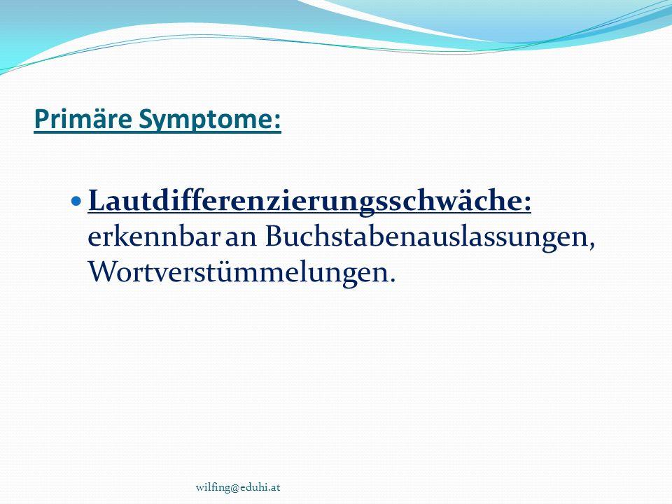 Primäre Symptome: Lautdifferenzierungsschwäche: erkennbar an Buchstabenauslassungen, Wortverstümmelungen. wilfing@eduhi.at