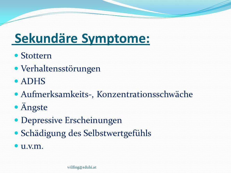 Sekundäre Symptome: Stottern Verhaltensstörungen ADHS Aufmerksamkeits-, Konzentrationsschwäche Ängste Depressive Erscheinungen Schädigung des Selbstwe