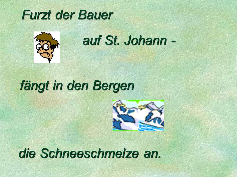 die Schneeschmelze an. Furzt der Bauer auf St. Johann - fängt in den Bergen