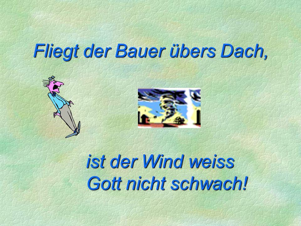 ist der Wind weiss Gott nicht schwach! Fliegt der Bauer übers Dach,