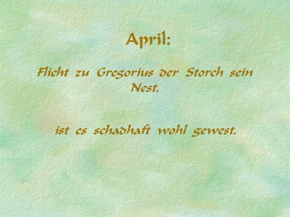 April: Flicht zu Gregorius der Storch sein Nest, ist es schadhaft wohl gewest.