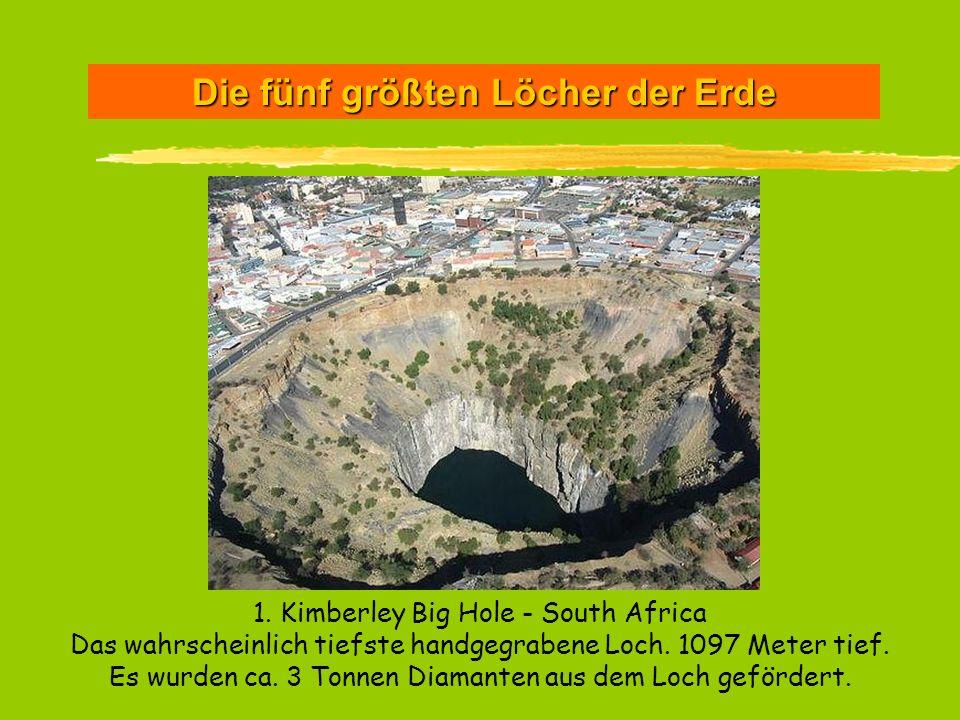 Die fünf größten Löcher der Erde 1. Kimberley Big Hole - South Africa Das wahrscheinlich tiefste handgegrabene Loch. 1097 Meter tief. Es wurden ca. 3