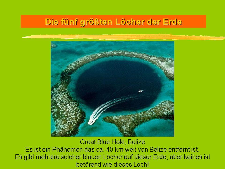 Die fünf größten Löcher der Erde Great Blue Hole, Belize Es ist ein Phänomen das ca. 40 km weit von Belize entfernt ist. Es gibt mehrere solcher blaue