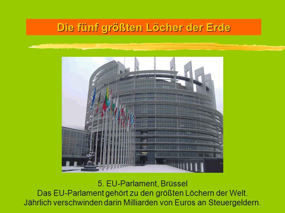Die fünf größten Löcher der Erde 5. EU-Parlament, Brüssel Das EU-Parlament gehört zu den größten Löchern der Welt. Jährlich verschwinden darin Milliar