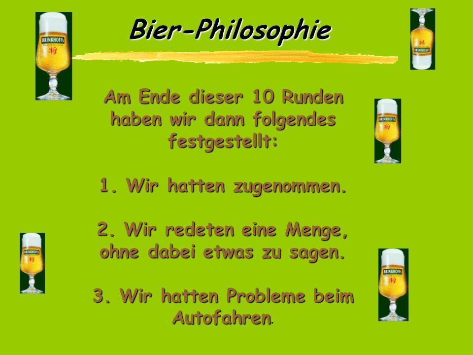 Bier-Philosophie Nachdem wir ihn - wegen dieser dummen Bemerkung - ein wenig aufs Korn genommen haben, beschlossen wir die Sache wissenschaftlich zu ü