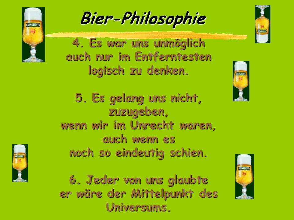 Bier-Philosophie Am Ende dieser 10 Runden haben wir dann folgendes festgestellt: 1. Wir hatten zugenommen. 2. Wir redeten eine Menge, ohne dabei etwas