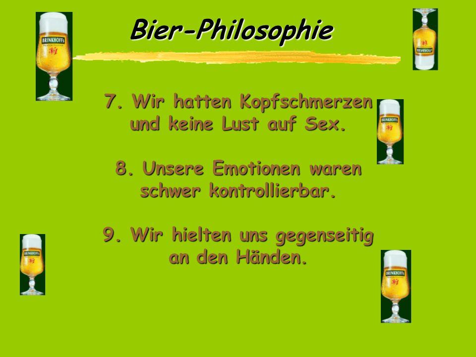 Bier-Philosophie 4. Es war uns unmöglich auch nur im Entferntesten logisch zu denken. 5. Es gelang uns nicht, zuzugeben, wenn wir im Unrecht waren, au