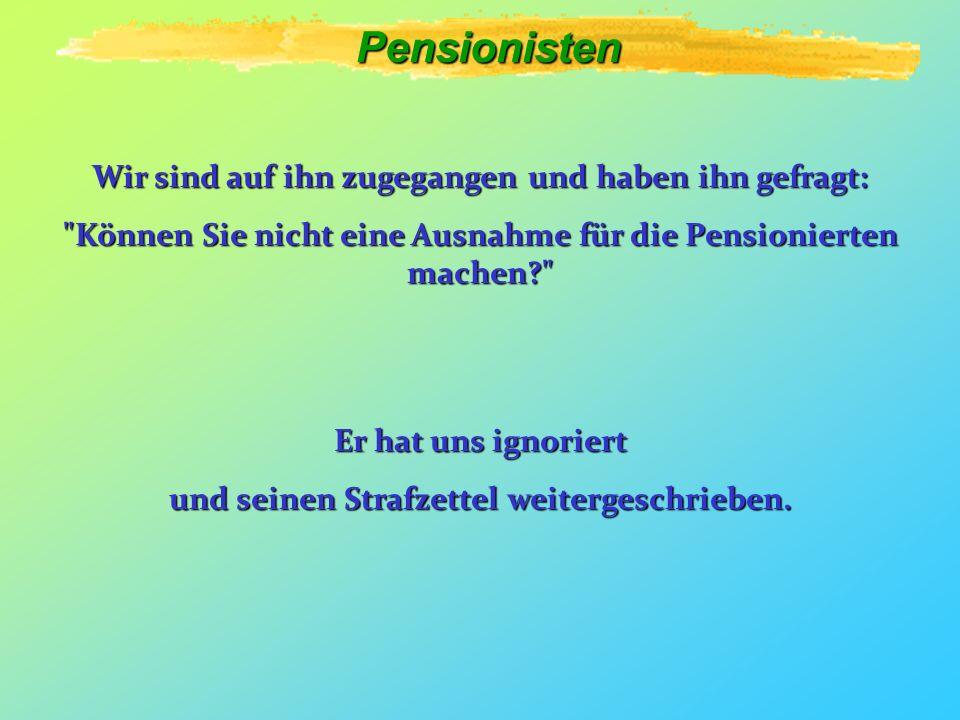 Pensionisten Wir sind auf ihn zugegangen und haben ihn gefragt: Können Sie nicht eine Ausnahme für die Pensionierten machen? Er hat uns ignoriert und seinen Strafzettel weitergeschrieben.