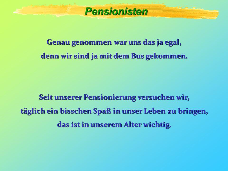 Pensionisten Genau genommen war uns das ja egal, denn wir sind ja mit dem Bus gekommen.