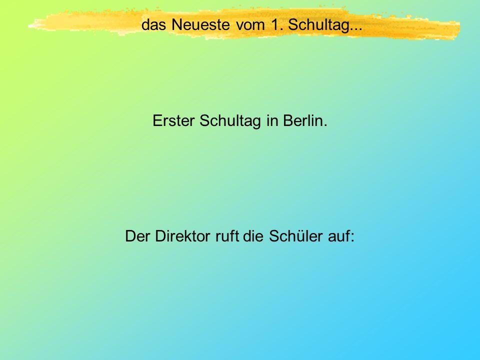 das Neueste vom 1. Schultag... Erster Schultag in Berlin. Der Direktor ruft die Schüler auf: