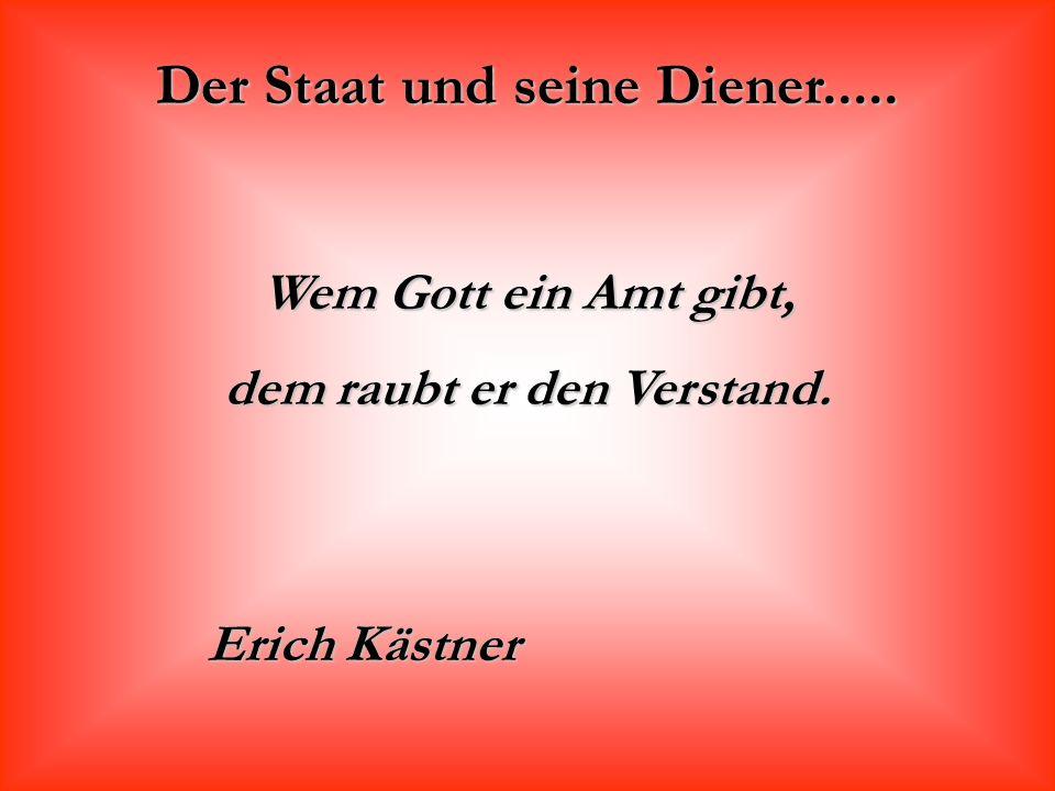 Der Staat und seine Diener..... Wem Gott ein Amt gibt, dem raubt er den Verstand. Erich Kästner