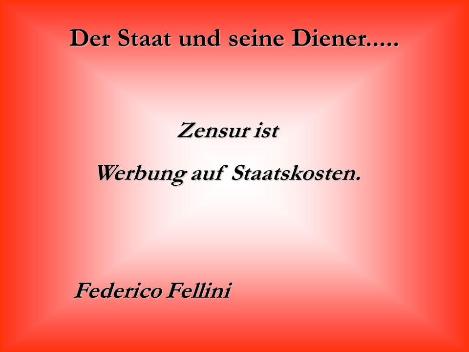 Der Staat und seine Diener..... Zensur ist Werbung auf Staatskosten. Federico Fellini