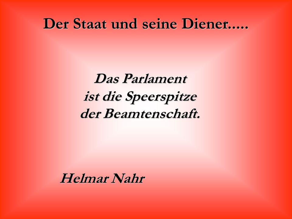 Der Staat und seine Diener..... Das Parlament ist die Speerspitze der Beamtenschaft. Helmar Nahr