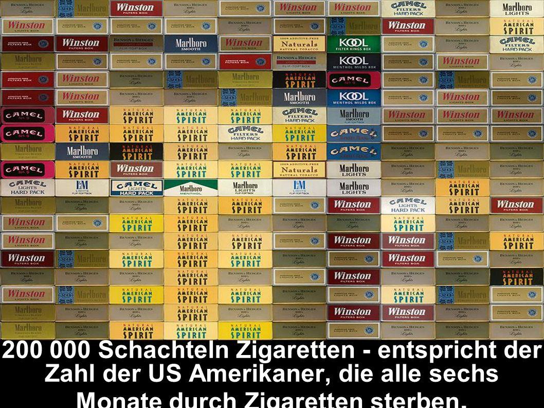 200 000 Schachteln Zigaretten - entspricht der Zahl der US Amerikaner, die alle sechs Monate durch Zigaretten sterben.
