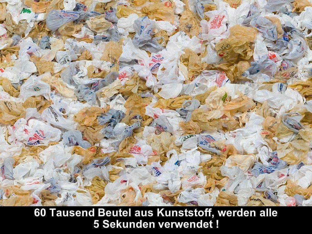 60 Tausend Beutel aus Kunststoff, werden alle 5 Sekunden verwendet !