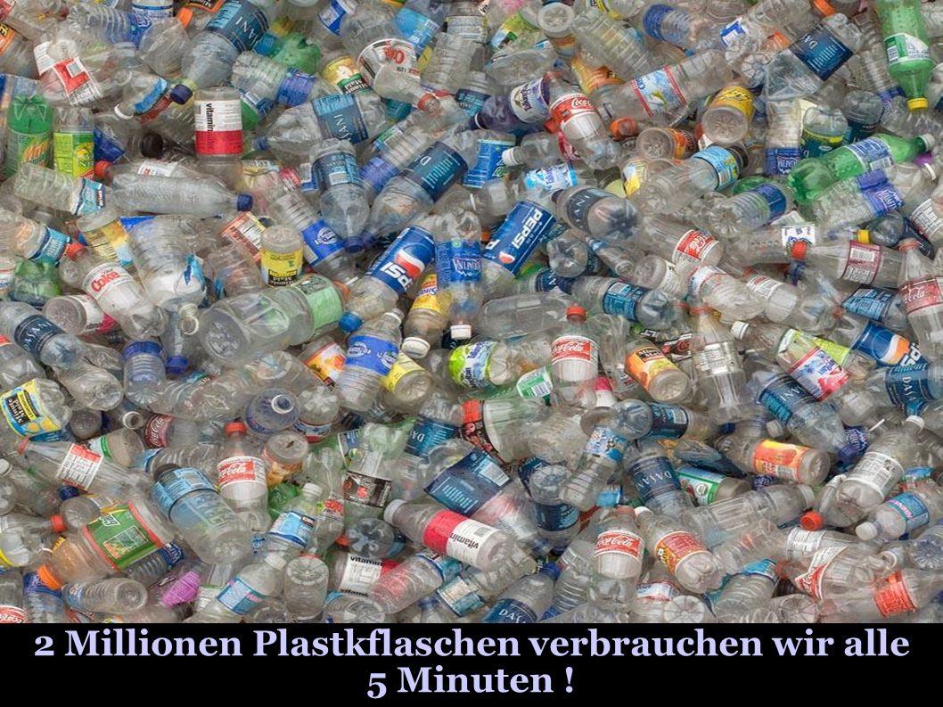2 Millionen Plastkflaschen verbrauchen wir alle 5 Minuten !