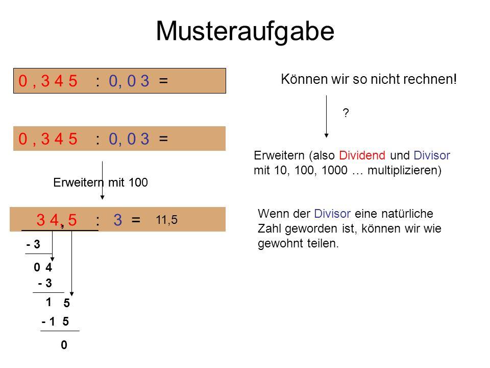 Musteraufgabe 0, 3 4 5 : 0, 0 3 = Können wir so nicht rechnen! ? Erweitern (also Dividend und Divisor mit 10, 100, 1000 … multiplizieren) Erweitern mi
