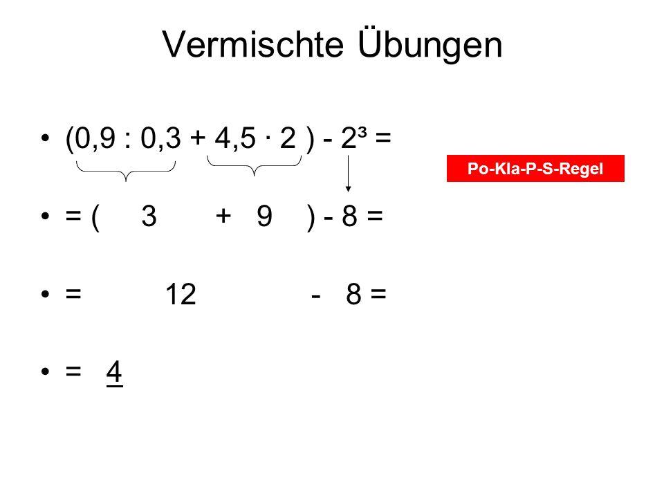 Vermischte Übungen (0,9 : 0,3 + 4,5 2 ) - 2³ = = ( 3 + 9 ) - 8 = = 12 - 8 = = 4 Po-Kla-P-S-Regel