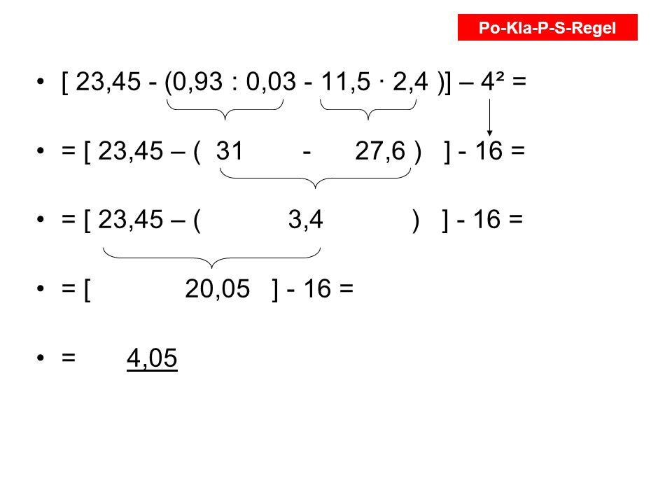 [ 23,45 - (0,93 : 0,03 - 11,5 2,4 )] – 4² = = [ 23,45 – ( 31 - 27,6 ) ] - 16 = = [ 23,45 – ( 3,4 ) ] - 16 = = [ 20,05 ] - 16 = = 4,05 Po-Kla-P-S-Regel