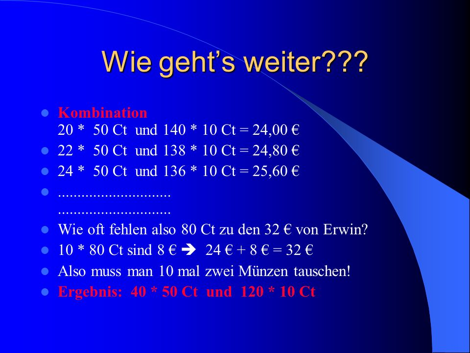 Wir suchen die Gleichung Anzahl 50 Ct Geldbetrag Anzahl 10 Ct Geldbetrag Gesamtbetrag Beispiel 1 20 20 * 50 160 - 20 (160 –20)*10 2400 Ct Variablen x x * 50 160 - x (160 –x)*10 x*50 + (160-x)*10 = 3200 Das ist unsere Gleichung!!!!!!!