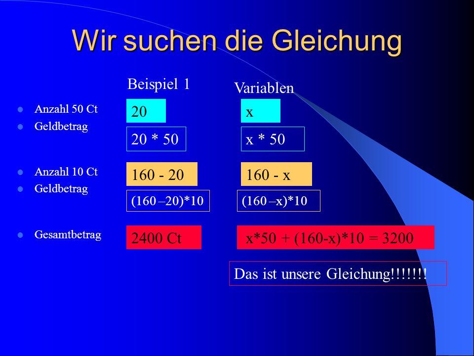 Wir suchen die Gleichung Anzahl 50 Ct Geldbetrag Anzahl 10 Ct Geldbetrag Gesamtbetrag Beispiel 1 20 20 * 50 160 - 20 (160 –20)*10 2400 Ct Variablen x