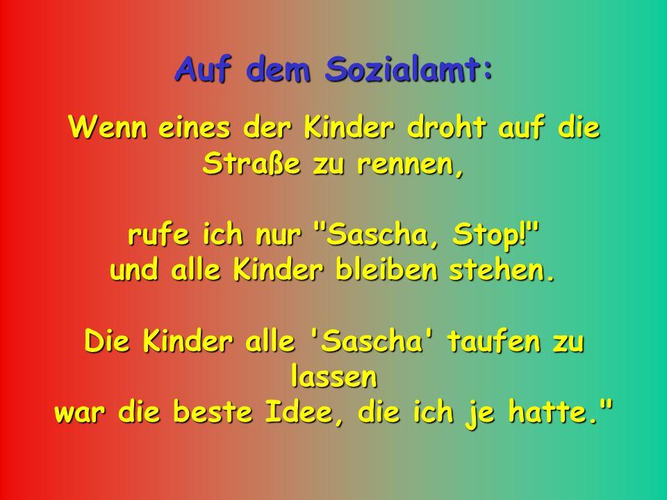 Auf dem Sozialamt: Wenn eines der Kinder droht auf die Straße zu rennen, rufe ich nur Sascha, Stop! und alle Kinder bleiben stehen.