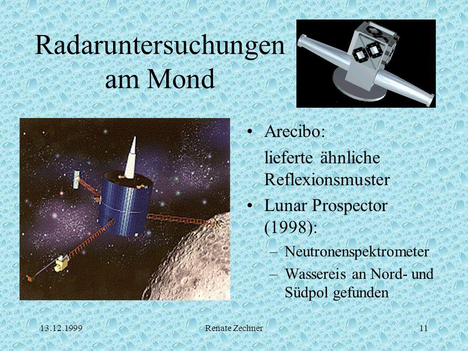 13.12.1999Renate Zechner11 Radaruntersuchungen am Mond Arecibo: lieferte ähnliche Reflexionsmuster Lunar Prospector (1998): –Neutronenspektrometer –Wa