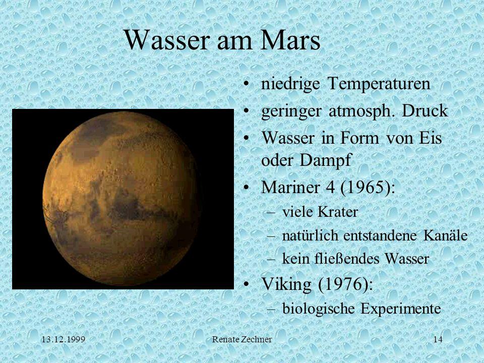 13.12.1999Renate Zechner14 Wasser am Mars niedrige Temperaturen geringer atmosph. Druck Wasser in Form von Eis oder Dampf Mariner 4 (1965): –viele Kra
